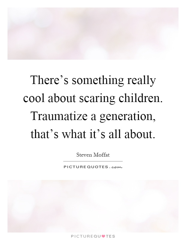 There's something really cool about scaring children. Traumatize a generation, that's what it's all about Picture Quote #1