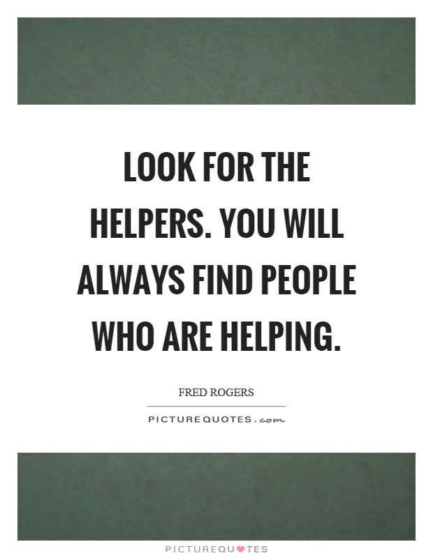 Look for the helpers. You will always find people who are helping Picture Quote #1