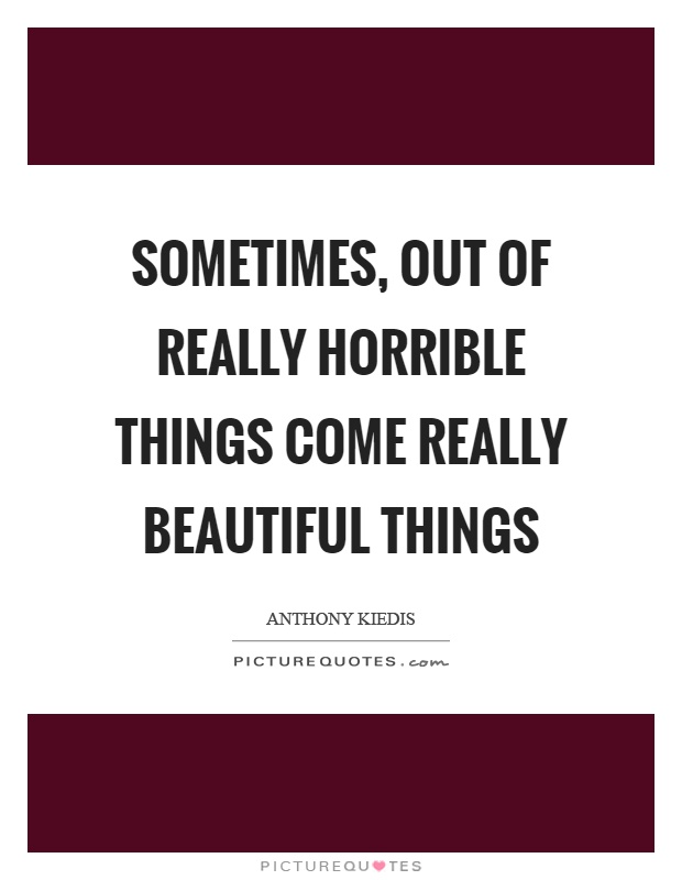 Sometimes, out of really horrible things come really beautiful things Picture Quote #1