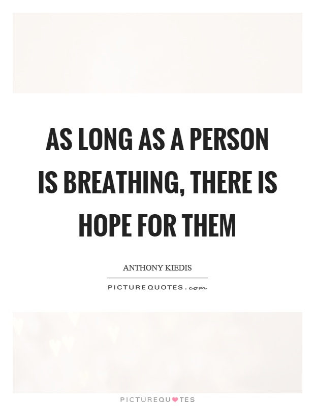As long as a person is breathing, there is hope for them Picture Quote #1