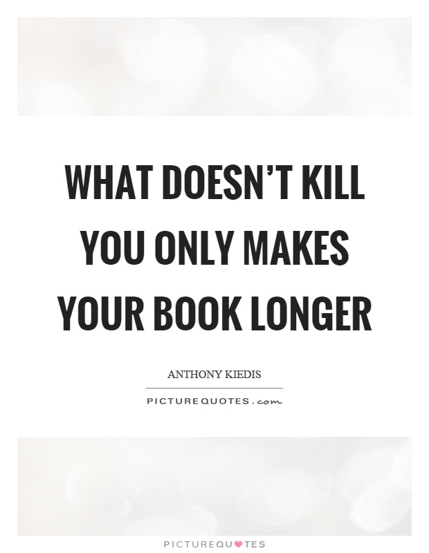 What doesn't kill you only makes your book longer Picture Quote #1