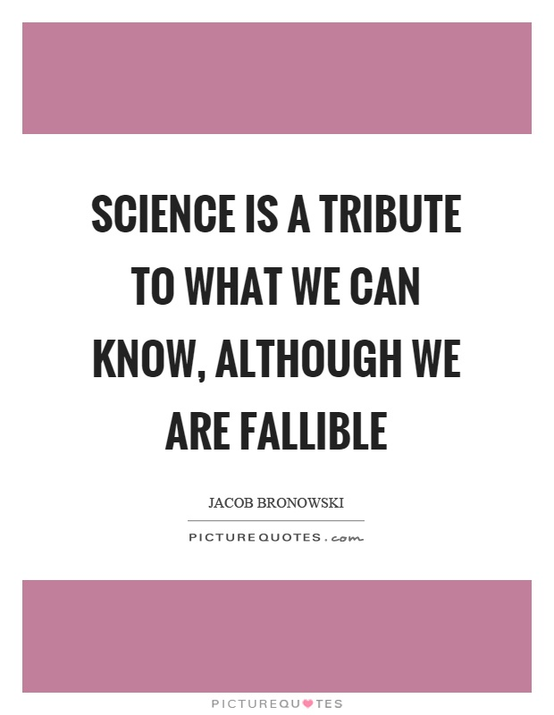 Science is a tribute to what we can know, although we are fallible Picture Quote #1