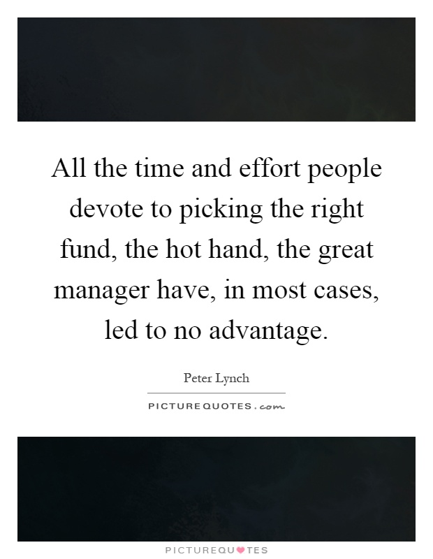 All the time and effort people devote to picking the right fund, the hot hand, the great manager have, in most cases, led to no advantage Picture Quote #1