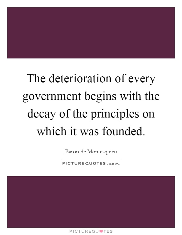 The deterioration of every government begins with the decay of the principles on which it was founded Picture Quote #1