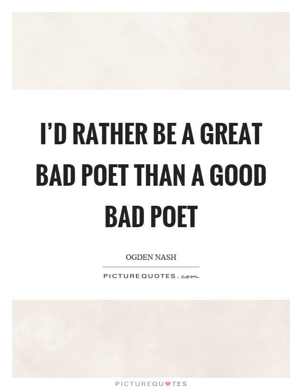 I'd rather be a great bad poet than a good bad poet Picture Quote #1