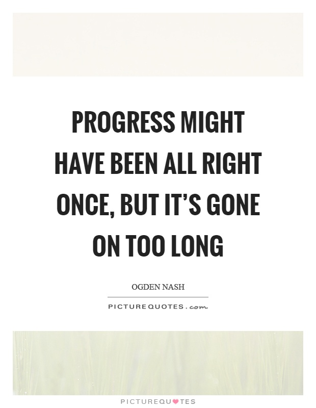 Progress might have been all right once, but it's gone on too long Picture Quote #1