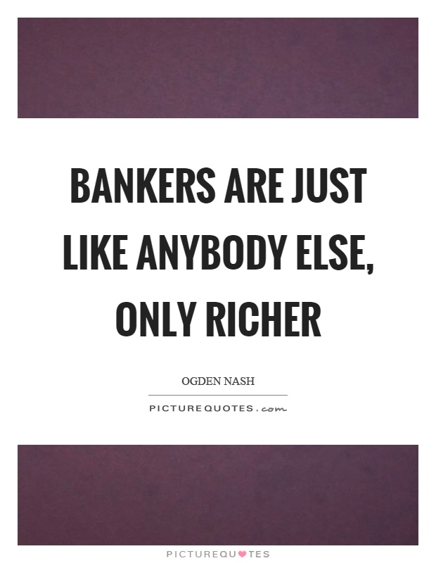 Bankers are just like anybody else, only richer Picture Quote #1