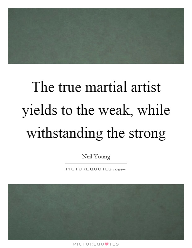 The true martial artist yields to the weak, while withstanding the strong Picture Quote #1