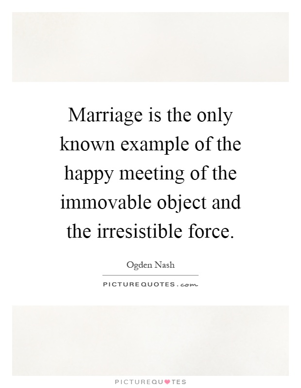 Marriage is the only known example of the happy meeting of the immovable object and the irresistible force Picture Quote #1