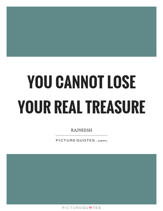 You cannot lose your real treasure Picture Quote #1