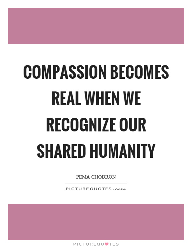 Compassion becomes real when we recognize our shared humanity Picture Quote #1