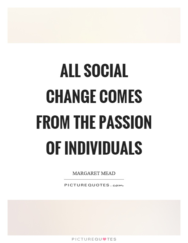 All social change comes from the passion of individuals Picture Quote #1