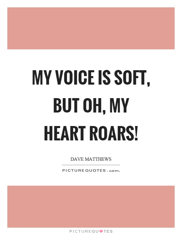 Soft Quotes Amazing My Voice Is Soft But Oh My Heart Roars  Picture Quotes