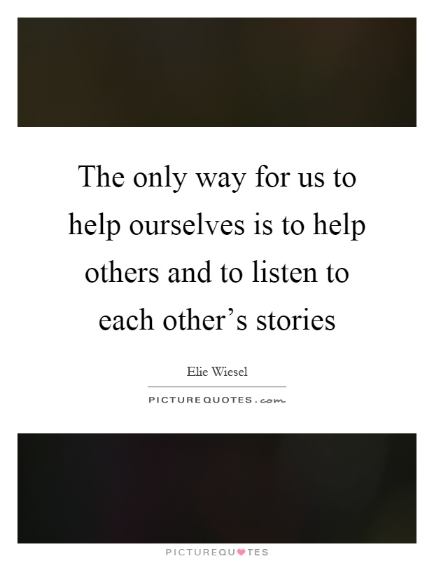 The only way for us to help ourselves is to help others and to listen to each other's stories Picture Quote #1