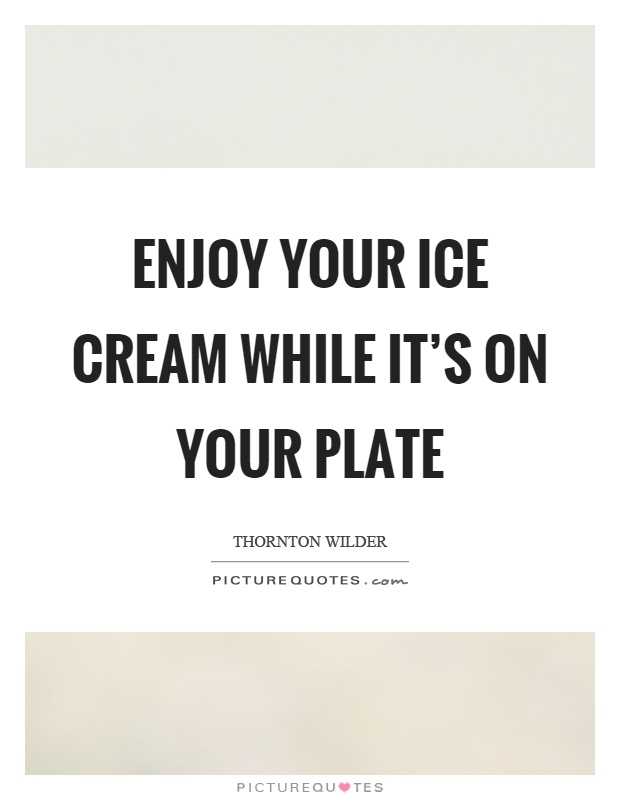 Enjoy your ice cream while it's on your plate Picture Quote #1