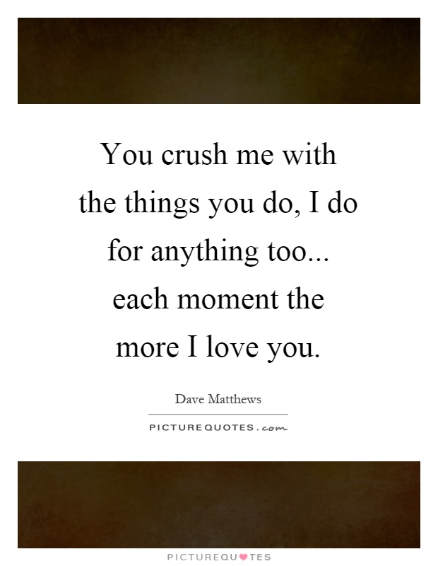 You crush me with the things you do, I do for anything too... each moment the more I love you Picture Quote #1
