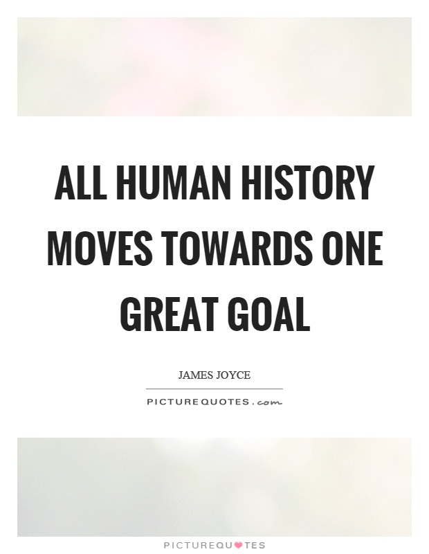 All human history moves towards one great goal Picture Quote #1