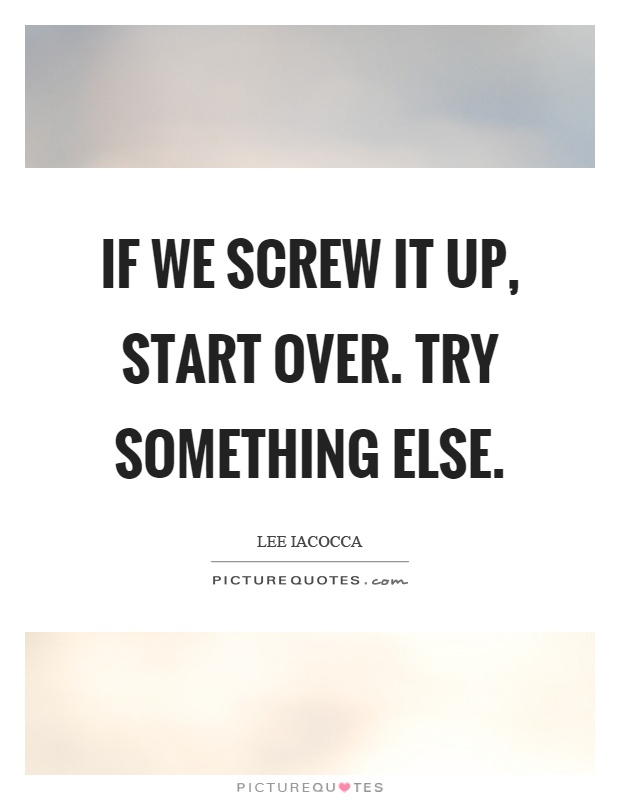 If we screw it up, start over. Try something else Picture Quote #1