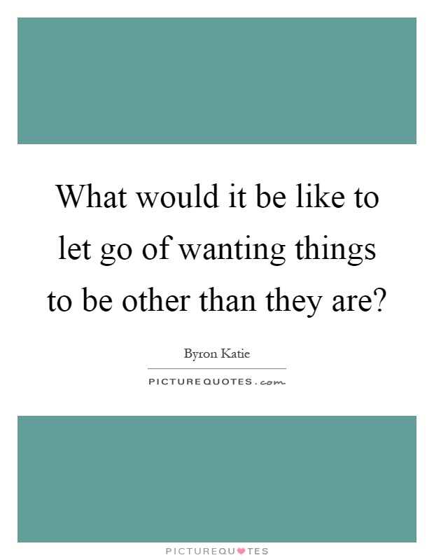 What would it be like to let go of wanting things to be other than they are? Picture Quote #1