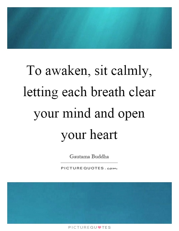 To awaken, sit calmly, letting each breath clear your mind and open your heart Picture Quote #1