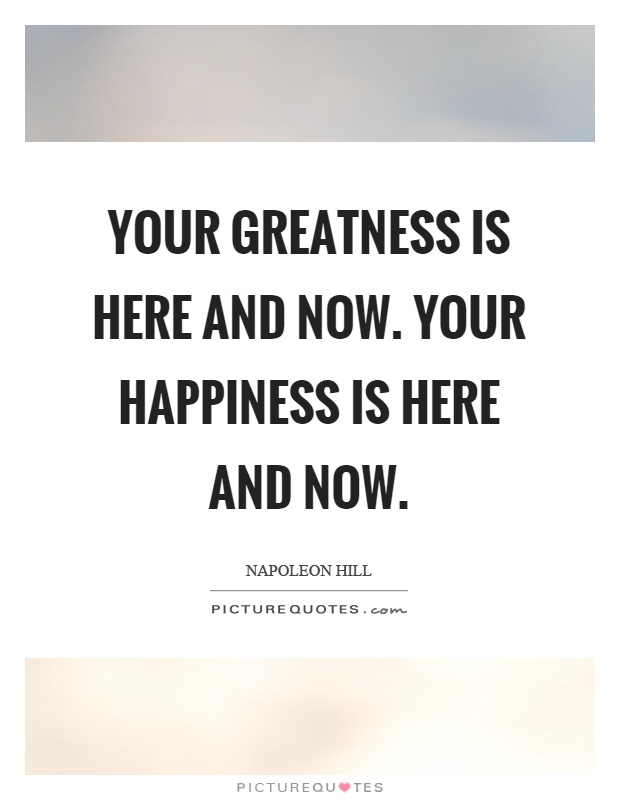 Your greatness is here and now. Your happiness is here and now Picture Quote #1
