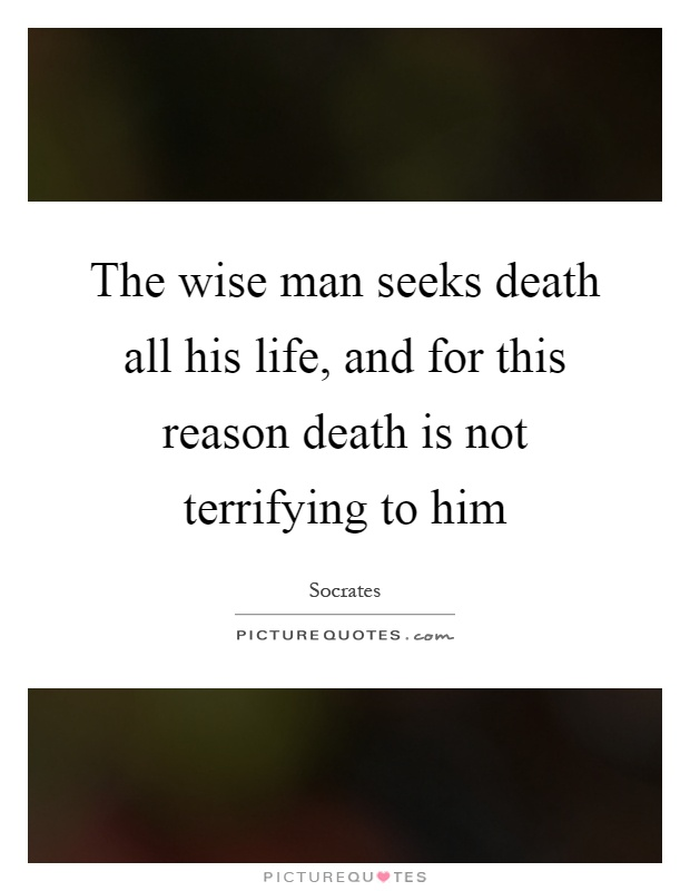 The wise man seeks death all his life, and for this reason death is not terrifying to him Picture Quote #1
