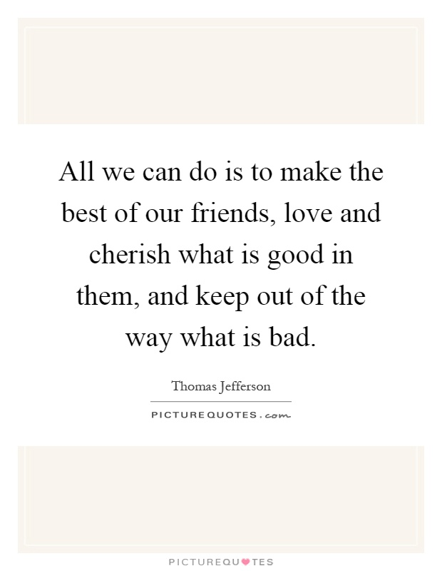 All we can do is to make the best of our friends, love and cherish what is good in them, and keep out of the way what is bad Picture Quote #1