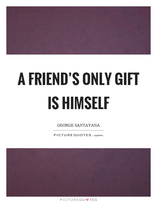A friend's only gift is himself Picture Quote #1