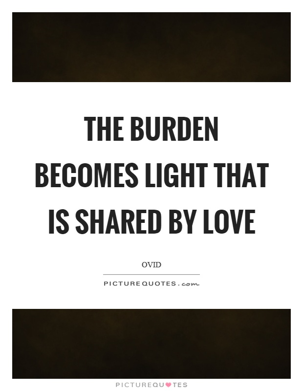 The burden becomes light that is shared by love Picture Quote #1