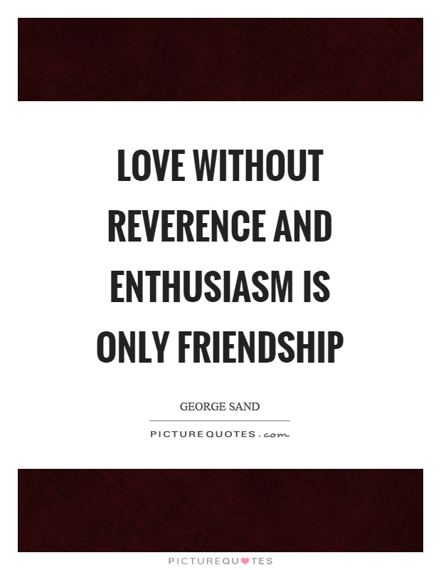 Love without reverence and enthusiasm is only friendship Picture Quote #1