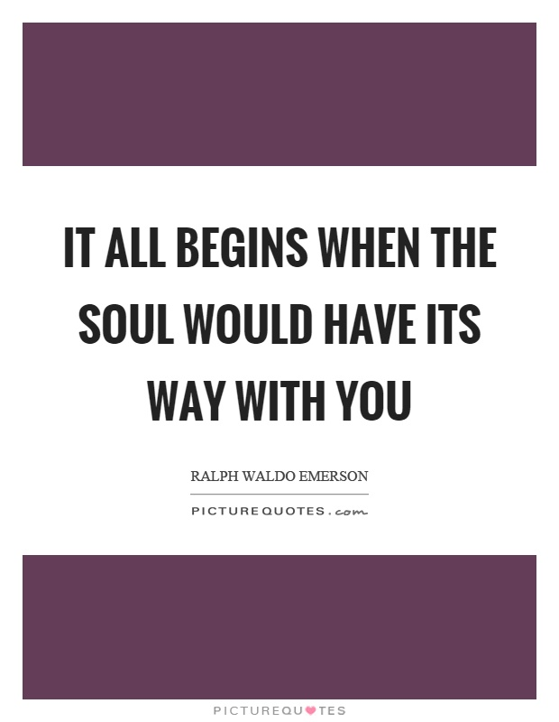 It all begins when the soul would have its way with you Picture Quote #1