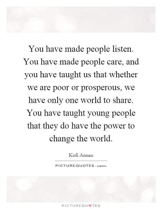 You have made people listen. You have made people care, and you have taught us that whether we are poor or prosperous, we have only one world to share. You have taught young people that they do have the power to change the world Picture Quote #1
