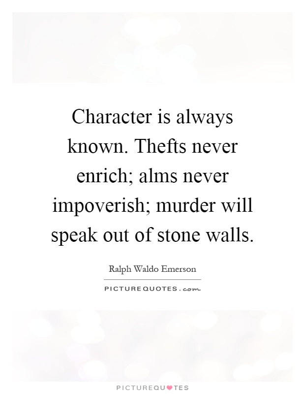 Character is always known. Thefts never enrich; alms never impoverish; murder will speak out of stone walls Picture Quote #1