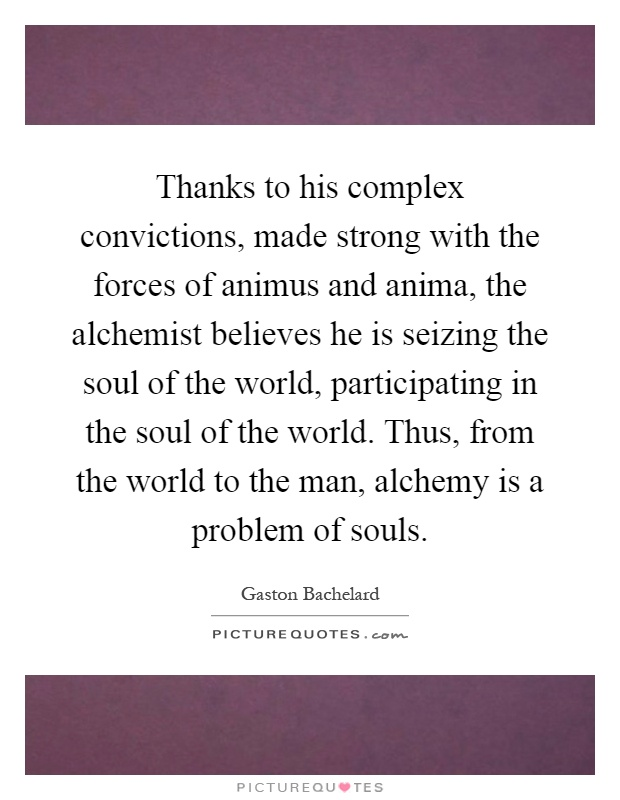 Thanks to his complex convictions, made strong with the forces of animus and anima, the alchemist believes he is seizing the soul of the world, participating in the soul of the world. Thus, from the world to the man, alchemy is a problem of souls Picture Quote #1