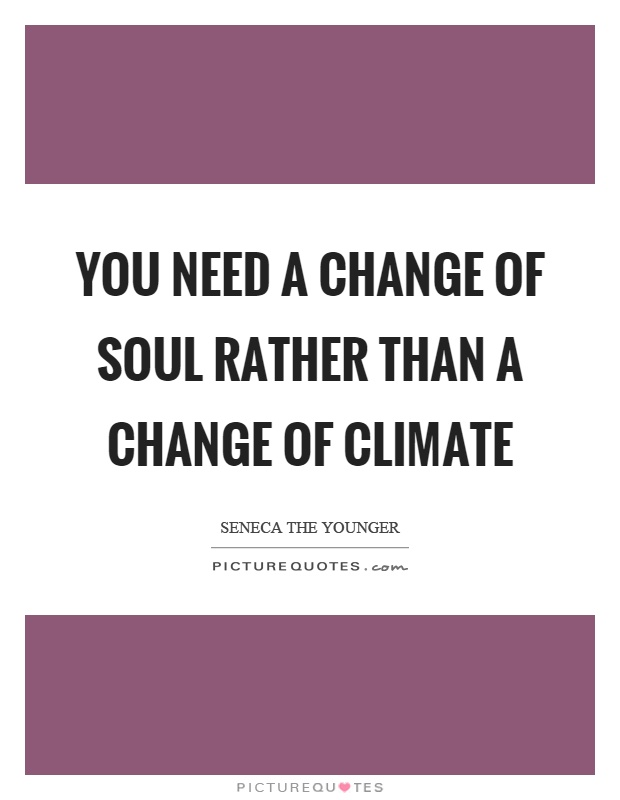 You need a change of soul rather than a change of climate Picture Quote #1
