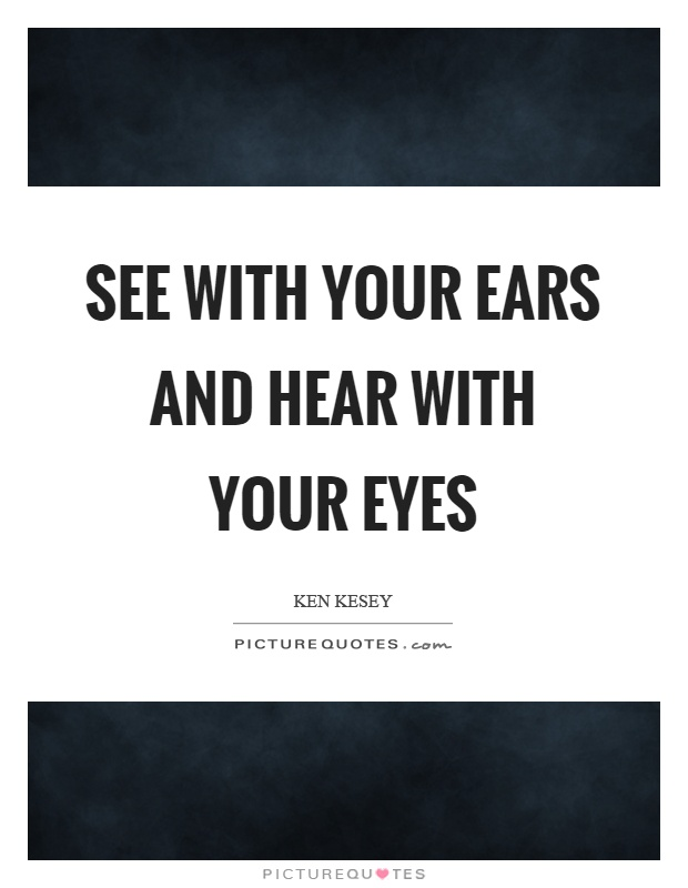 See with your ears and hear with your eyes Picture Quote #1