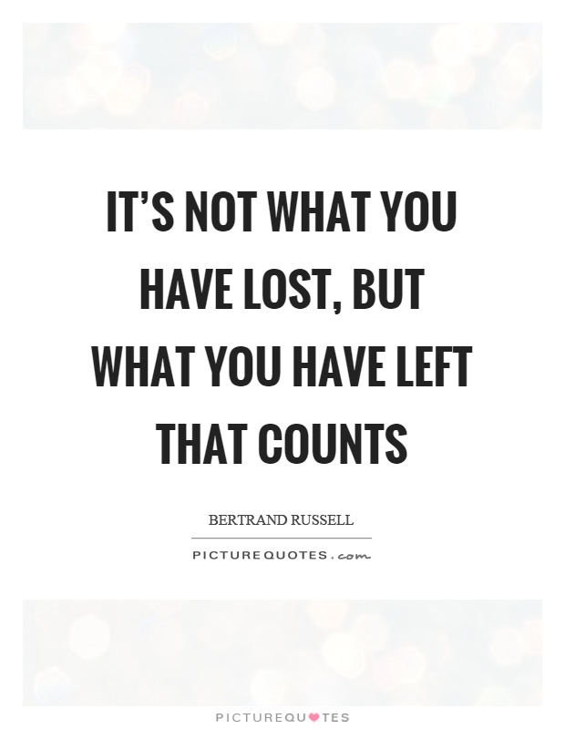 It's not what you have lost, but what you have left that counts Picture Quote #1