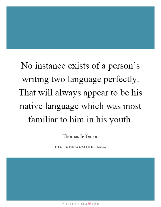 No instance exists of a person's writing two language perfectly. That will always appear to be his native language which was most familiar to him in his youth Picture Quote #1