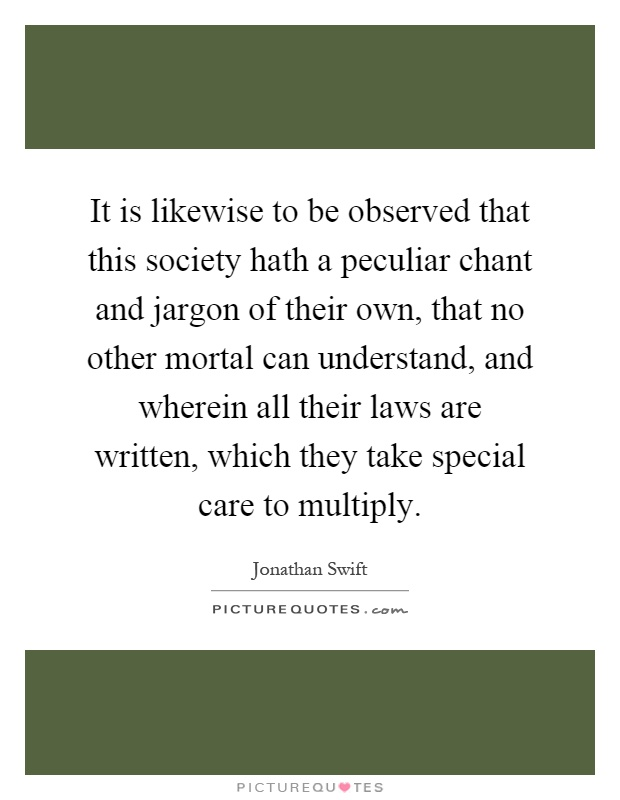 It is likewise to be observed that this society hath a peculiar chant and jargon of their own, that no other mortal can understand, and wherein all their laws are written, which they take special care to multiply Picture Quote #1