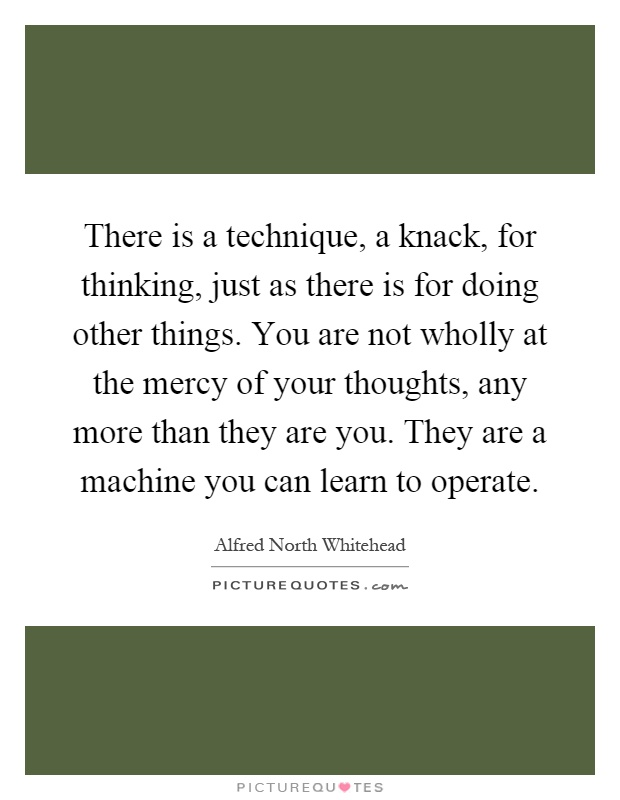 There is a technique, a knack, for thinking, just as there is for doing other things. You are not wholly at the mercy of your thoughts, any more than they are you. They are a machine you can learn to operate Picture Quote #1