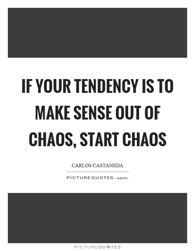 If your tendency is to make sense out of chaos, start chaos Picture Quote #1