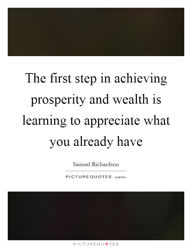 The first step in achieving prosperity and wealth is learning to appreciate what you already have Picture Quote #1