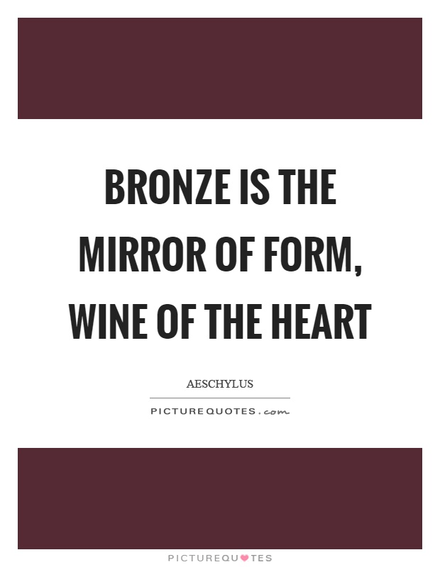 Bronze is the mirror of form, wine of the heart Picture Quote #1
