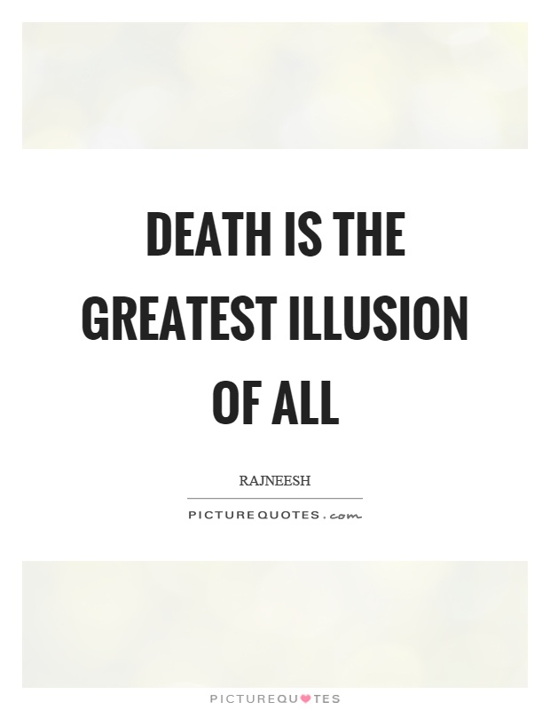 Death is the greatest illusion of all Picture Quote #1