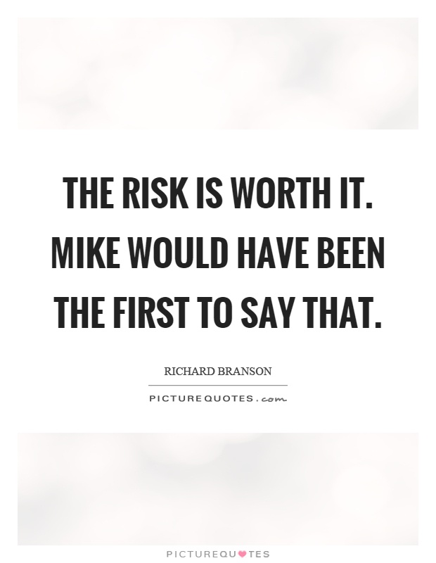 The risk is worth it. Mike would have been the first to say that Picture Quote #1