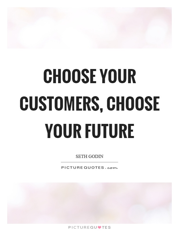Choose your customers, choose your future Picture Quote #1