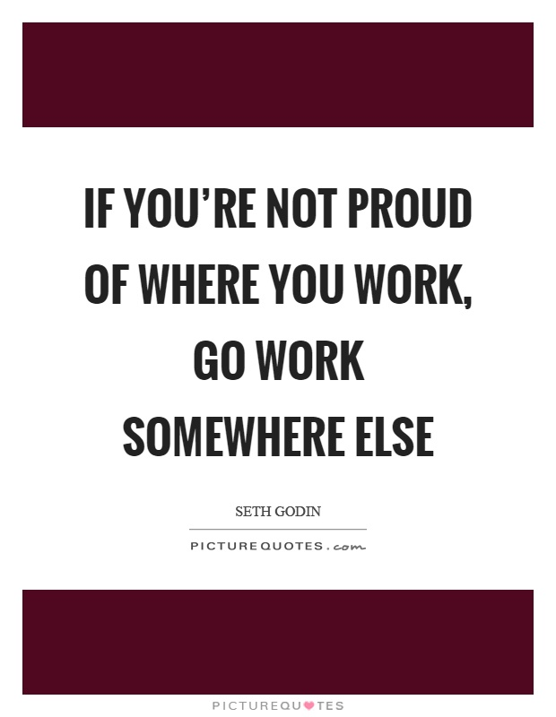If you're not proud of where you work, go work somewhere else Picture Quote #1