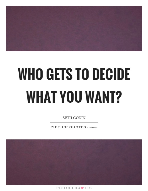 Who gets to decide what you want? Picture Quote #1