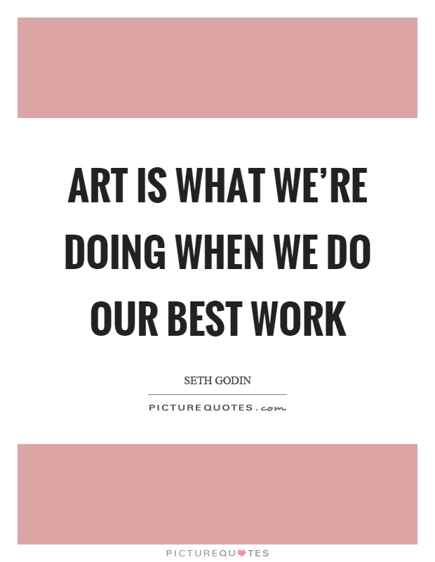 Art is what we're doing when we do our best work Picture Quote #1