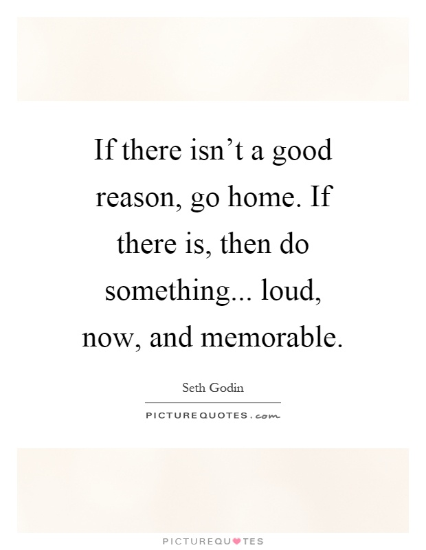 If there isn't a good reason, go home. If there is, then do something... loud, now, and memorable Picture Quote #1